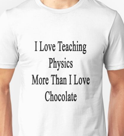 I Love Teaching Physics More Than I Love Chocolate  Unisex T-Shirt