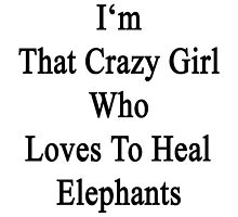 I'm That Crazy Girl Who Loves To Heal Elephants  by supernova23