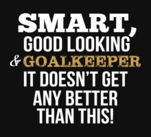 Smart Good Looking Goalkeeper T-shirt by musthavetshirts