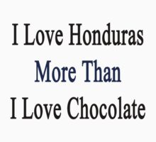 I Love Honduras More Than I Love Chocolate  by supernova23