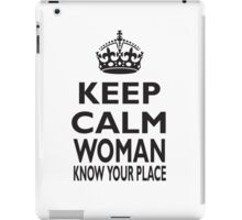 KEEP CALM, WOMAN, KNOW YOUR PLACE! iPad Case/Skin