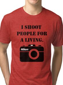 I shoot people for a living - nikon Tri-blend T-Shirt