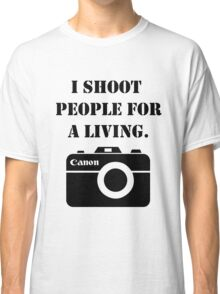 I shoot people for a living -canon Classic T-Shirt