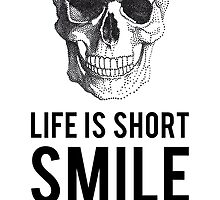 Life is short, smile while you still have teeth by beakraus