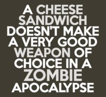 A cheese sandwich doesn't make a very good weapon of choice in a Zombie Apocalypse by onebaretree