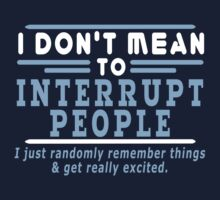 I Dont Mean To Interrupt People I Just Randomly Remember Things Get Really Excited funny geek nerd by norowelang