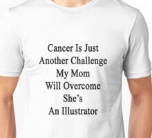 Cancer Is Just Another Challenge My Mom Will Overcome She's An Illustrator  Unisex T-Shirt