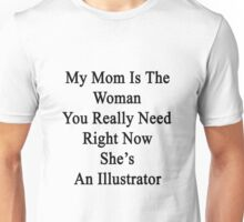 My Mom Is The Woman You Really Need Right Now She's An Illustrator  Unisex T-Shirt