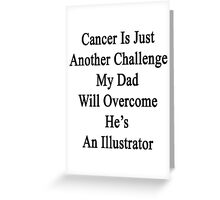 Cancer Is Just Another Challenge My Dad Will Overcome He's An Illustrator  Greeting Card