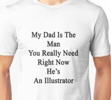 My Dad Is The Man You Really Need Right Now He's An Illustrator  Unisex T-Shirt