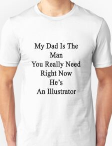 My Dad Is The Man You Really Need Right Now He's An Illustrator  T-Shirt