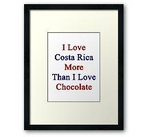 I Love Costa Rica More Than I Love Chocolate  Framed Print