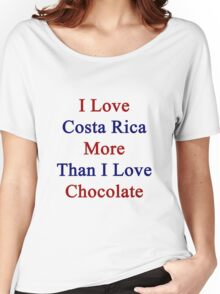 I Love Costa Rica More Than I Love Chocolate  Women's Relaxed Fit T-Shirt