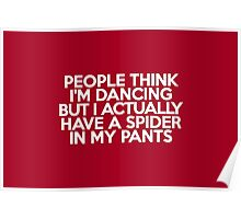 People think I'm dancing but I actually have a spider in my pants Poster