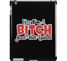 YES IM A BITCH JUST NOT YOURS funny geek nerd iPad Case/Skin