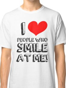 I love people who smile at me Classic T-Shirt