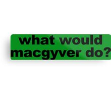 WHAT WOULD MACGYVER DO funny geek nerd Metal Print