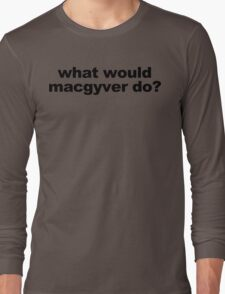 WHAT WOULD MACGYVER DO funny geek nerd Long Sleeve T-Shirt