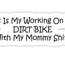 This Is My Working On The Dirt Bikes With My Mommy Shirt Sticker