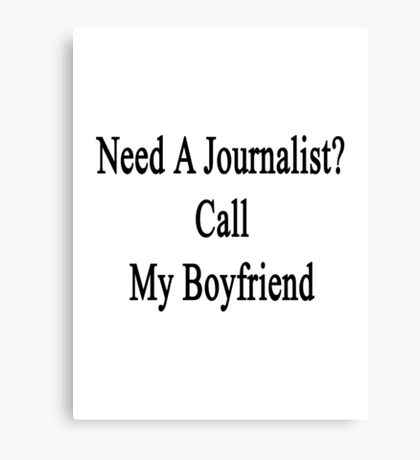 Need A Journalist? Call My Boyfriend  Canvas Print