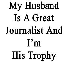 My Husband Is A Great Journalist And I'm His Trophy  by supernova23
