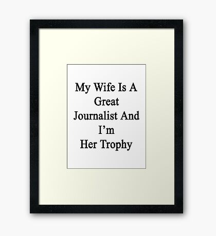 My Wife Is A Great Journalist And I'm Her Trophy  Framed Print