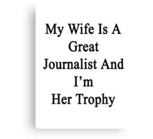 My Wife Is A Great Journalist And I'm Her Trophy  Canvas Print