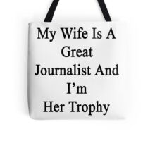 My Wife Is A Great Journalist And I'm Her Trophy  Tote Bag