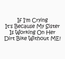 If Im Crying Its Because My Sister Is Working On Her Dirt Bike Without Me by Gear4Gearheads
