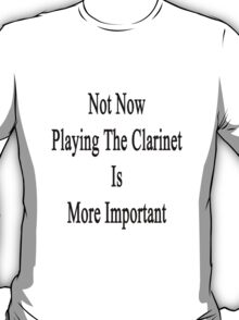 Not Now Playing The Clarinet Is More Important  T-Shirt