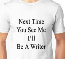 Next Time You See Me I'll Be A Writer  Unisex T-Shirt