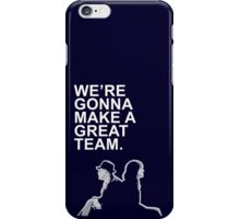 We're gonna make a great team. iPhone Case/Skin