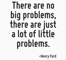 There are no big problems, there are just a lot of little problems. by Quotr