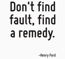 Don't find fault, find a remedy. by Quotr