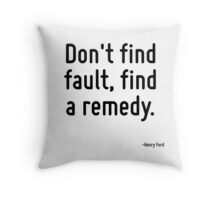 Don't find fault, find a remedy. Throw Pillow