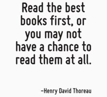 Read the best books first, or you may not have a chance to read them at all. by Quotr