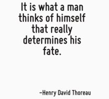 It is what a man thinks of himself that really determines his fate. by Quotr