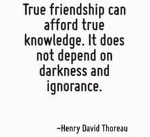 True friendship can afford true knowledge. It does not depend on darkness and ignorance. by Quotr