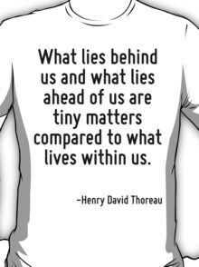 What lies behind us and what lies ahead of us are tiny matters compared to what lives within us. T-Shirt