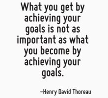 What you get by achieving your goals is not as important as what you become by achieving your goals. by Quotr