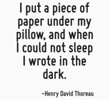 I put a piece of paper under my pillow, and when I could not sleep I wrote in the dark. by Quotr