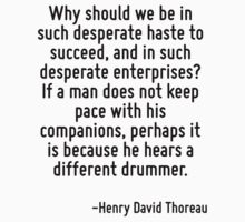 Why should we be in such desperate haste to succeed, and in such desperate enterprises? If a man does not keep pace with his companions, perhaps it is because he hears a different drummer. by Quotr