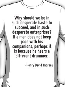Why should we be in such desperate haste to succeed, and in such desperate enterprises? If a man does not keep pace with his companions, perhaps it is because he hears a different drummer. T-Shirt