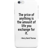 The price of anything is the amount of life you exchange for it. iPhone Case/Skin