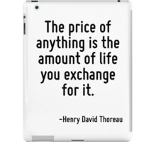 The price of anything is the amount of life you exchange for it. iPad Case/Skin