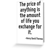 The price of anything is the amount of life you exchange for it. Greeting Card