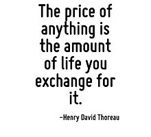 The price of anything is the amount of life you exchange for it. Photographic Print