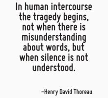 In human intercourse the tragedy begins, not when there is misunderstanding about words, but when silence is not understood. by Quotr