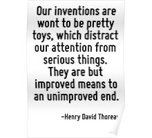 Our inventions are wont to be pretty toys, which distract our attention from serious things. They are but improved means to an unimproved end. Poster