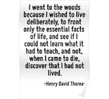 I went to the woods because I wished to live deliberately, to front only the essential facts of life, and see if I could not learn what it had to teach, and not, when I came to die, discover that I h Poster